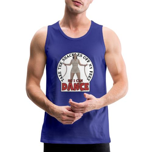 Take the shackles off my feet so I can dance - Men's Premium Tank