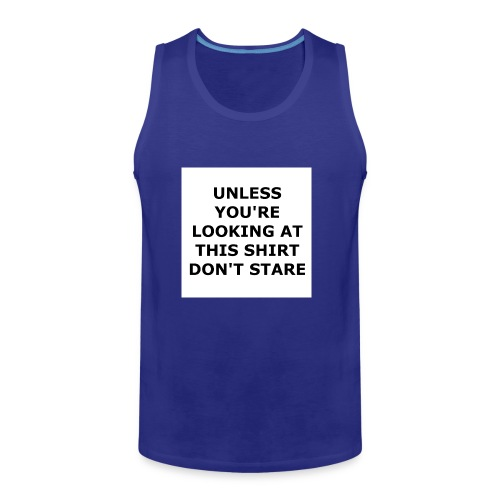 UNLESS YOU'RE LOOKING AT THIS SHIRT, DON'T STARE. - Men's Premium Tank