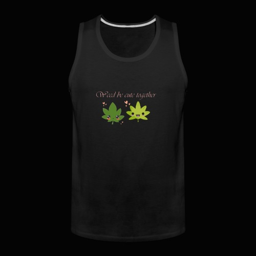 Weed Be Cute Together - Men's Premium Tank