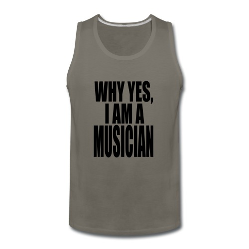 WHY YES I AM A MUSICIAN - Men's Premium Tank