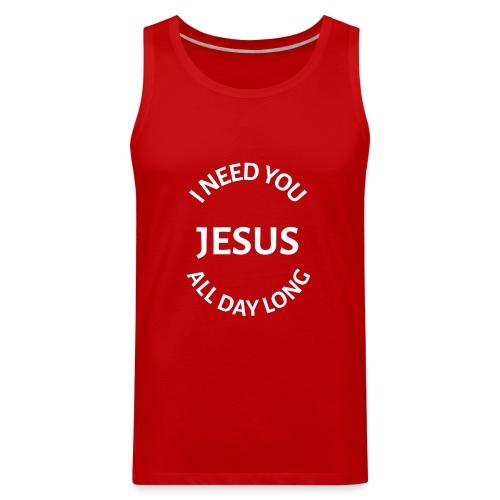 I NEED YOU JESUS ALL DAY LONG - Men's Premium Tank