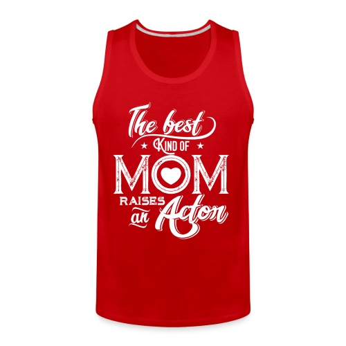 The Best Kind Of Mom Raises An Actor, Mother's Day - Men's Premium Tank
