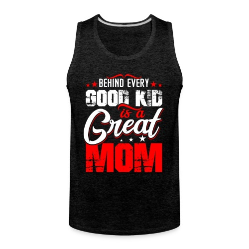 Behind Every Good Kid Is A Great Mom, Mother's Day - Men's Premium Tank