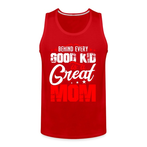 Behind Every Good Kid Is A Great Mom, Thanks Mom - Men's Premium Tank