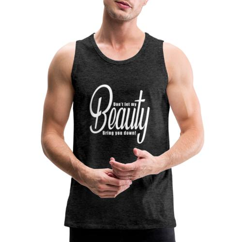 Don't let my BEAUTY bring you down! (White) - Men's Premium Tank