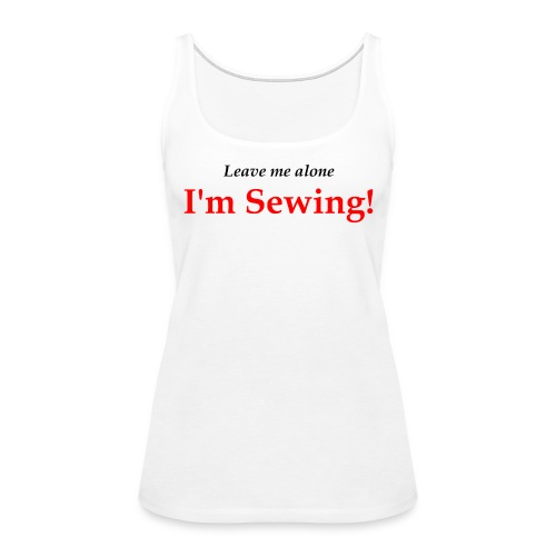 Leave Me Alone I'm Sewing! - Women's Premium Tank Top