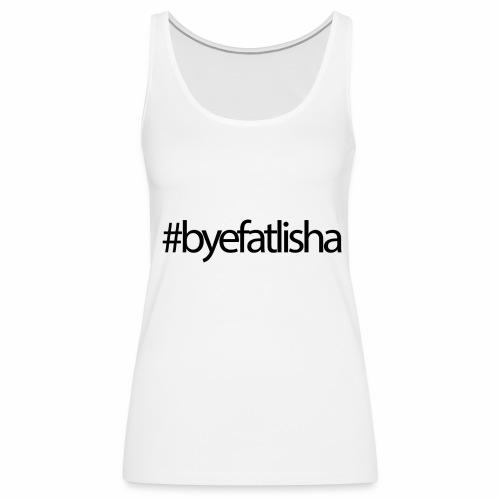 Bye FAT'Lisha - Women's Premium Tank Top