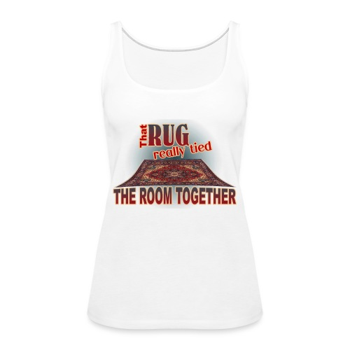 That Rug Really Tied the Room Together - Women's Premium Tank Top