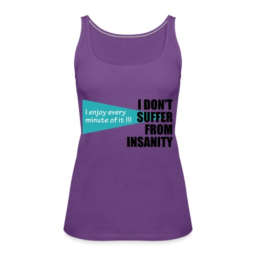 I Don't Suffer From Insanity, I enjoy every minute - Women's Premium Tank Top