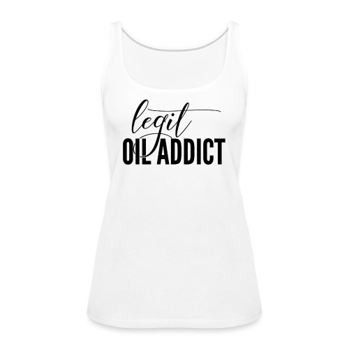 Legit Oil Addict - Women's Premium Tank Top