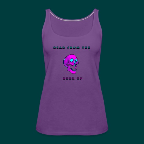 Dead from the neck up - Women's Premium Tank Top