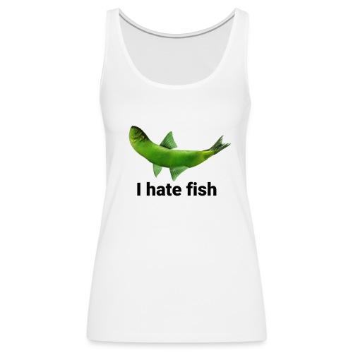 I hate fish - Women's Premium Tank Top