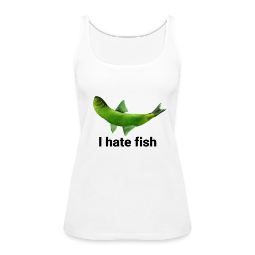 I hate fish - Women's Premium Tank Top