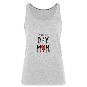 I'm Not Your DIY MOM - Women's Premium Tank Top