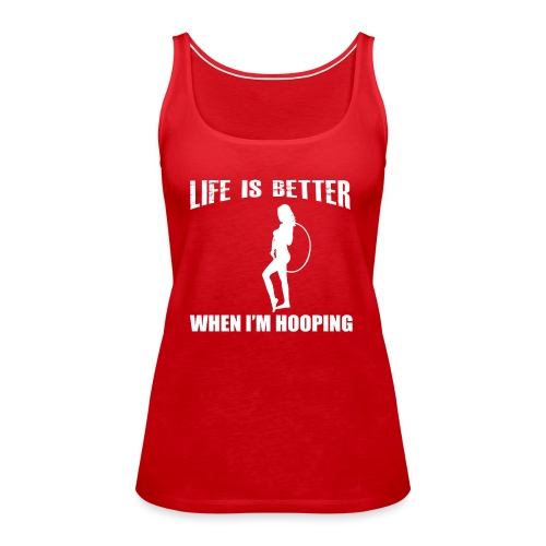 Life is Better When I'm Hooping - Women's Premium Tank Top
