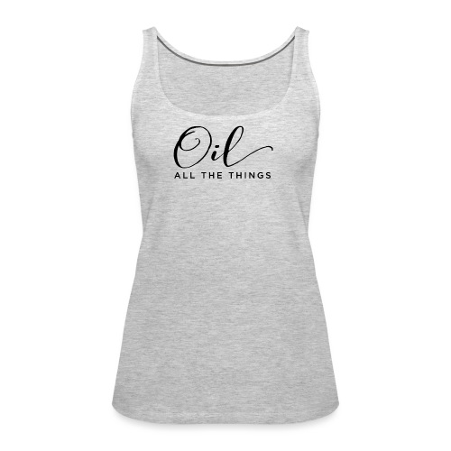 Oil All The Things - Women's Premium Tank Top