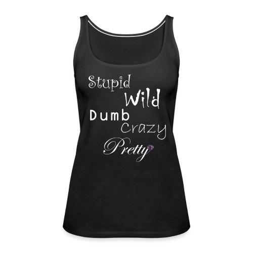 Stupid Wild Dumb Crazy Pretty - Women's Premium Tank Top