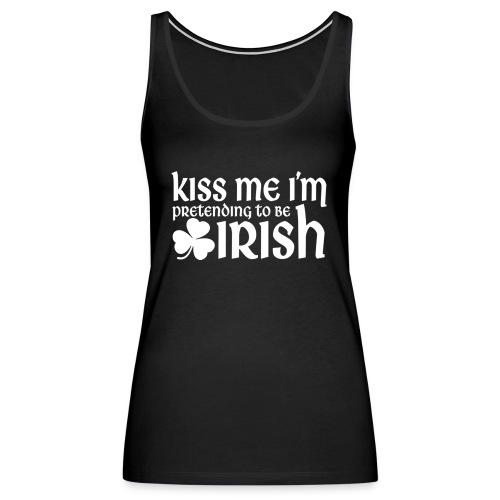 Kiss Me I'm Pretending to be Irish St Patricks Day - Women's Premium Tank Top