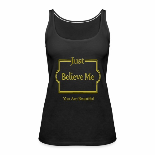 Just Believe Me You Are Beautiful - Women's Premium Tank Top