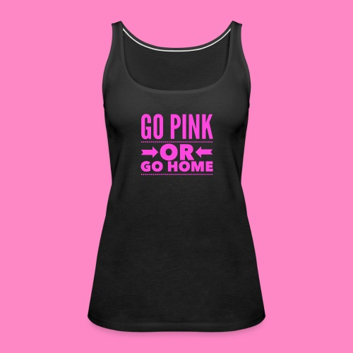 Go Pink Or Go Home - Women's Premium Tank Top