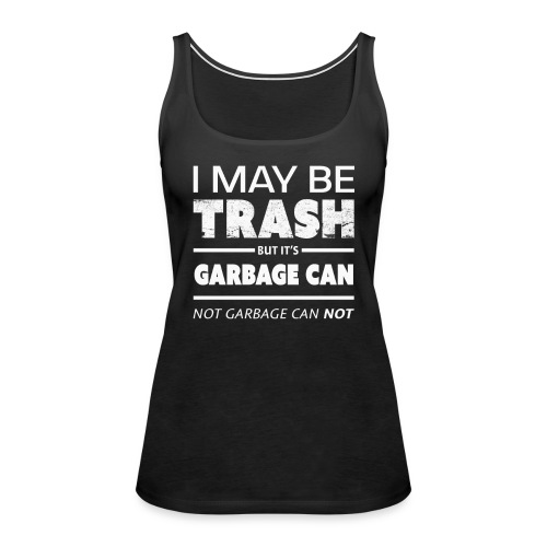 Funny May Be Trash But It's Garbage CAN not Can't - Women's Premium Tank Top