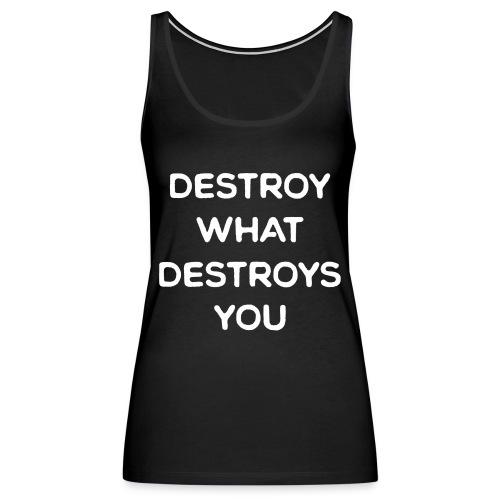 Destroy What Destroys You - Women's Premium Tank Top