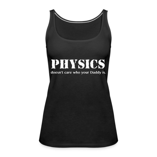 Physics doesn't care who your Daddy is. - Women's Premium Tank Top