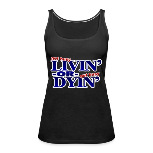 Get Busy Livin' or Get Busy Dyin' - Women's Premium Tank Top