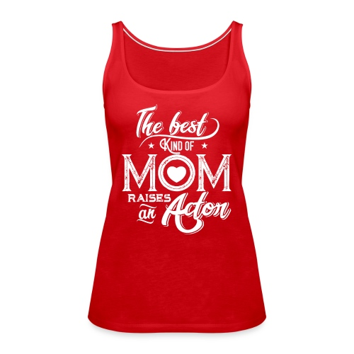 The Best Kind Of Mom Raises An Actor, Mother's Day - Women's Premium Tank Top