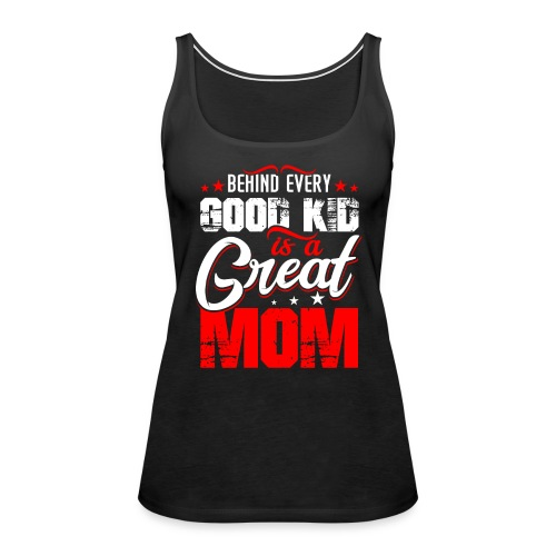 Behind Every Good Kid Is A Great Mom, Thanks Mom - Women's Premium Tank Top