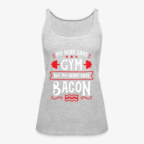 My Head Says Gym But My Heart Says Bacon - Women's Premium Tank Top