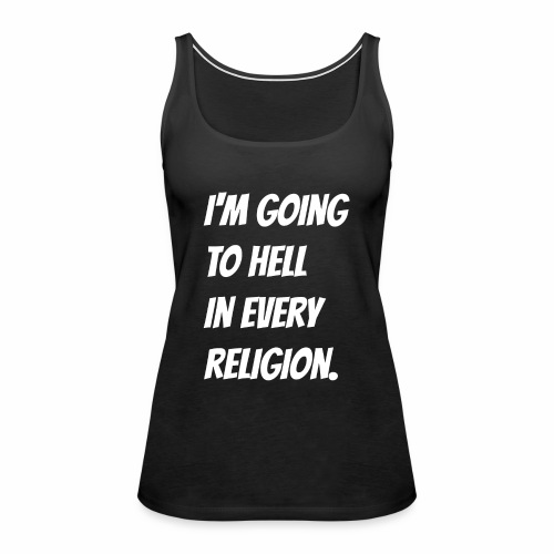 I'm going to hell in every religion. - Women's Premium Tank Top