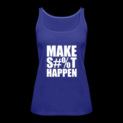 MAKE SHIT HAPPEN - Women's Premium Tank Top