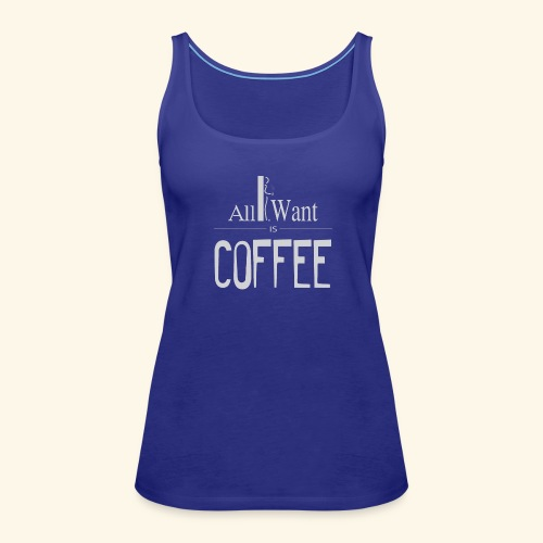 All I want is Coffee! - Women's Premium Tank Top