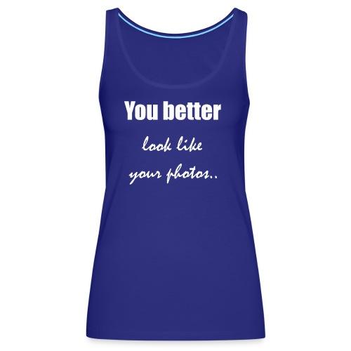 You better look like your photos - Women's Premium Tank Top