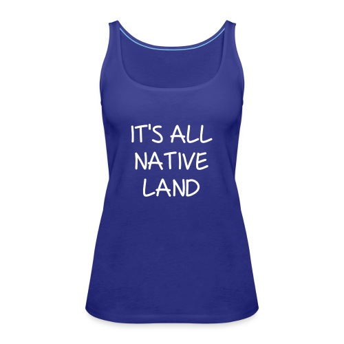 It's All Native Land - Women's Premium Tank Top