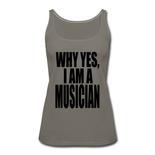 WHY YES I AM A MUSICIAN - Women's Premium Tank Top