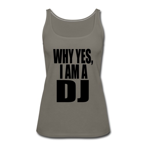 WHY YES I AM A DJ - Women's Premium Tank Top