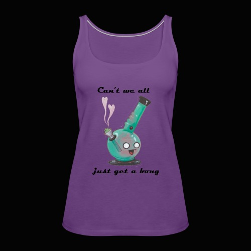 Can't We All Just Get a Bong - Women's Premium Tank Top