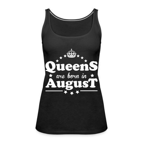 Queens are born in August - Women's Premium Tank Top