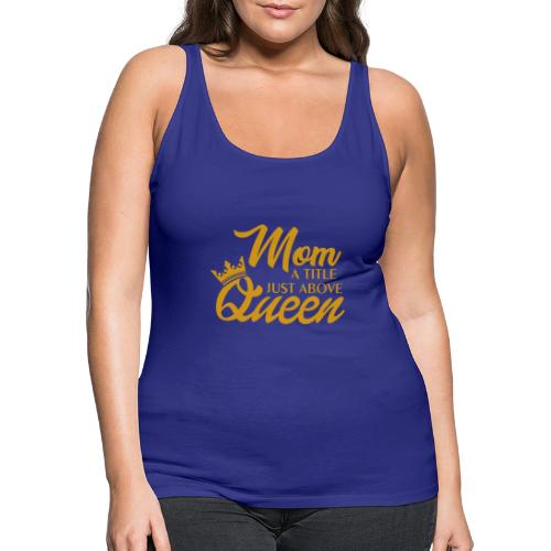 Mom A Title Just Above Queen - Women's Premium Tank Top