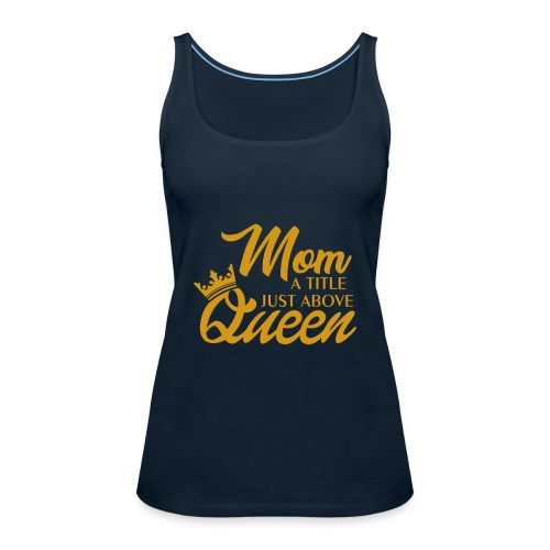 Mom A Title Just Above Queen - Women's Premium Tank Top