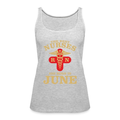 The Best Nurses are born in June - Women's Premium Tank Top
