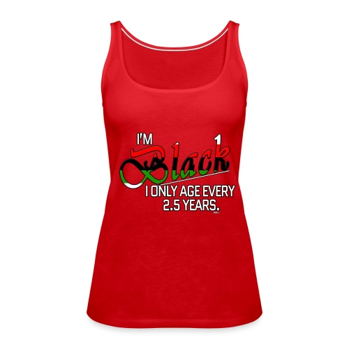 I'm Black. I Only Age Every 2.5 Years - Women's Premium Tank Top