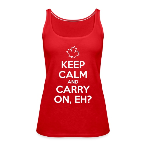 Keep Calm and Carry On Eh - Women's Premium Tank Top