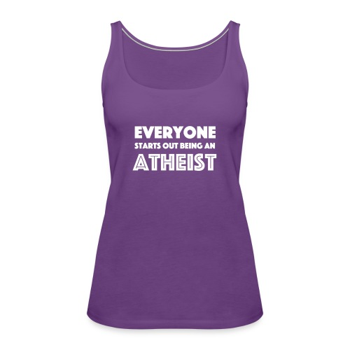 Everyone Starts Out Being An Atheist - Women's Premium Tank Top