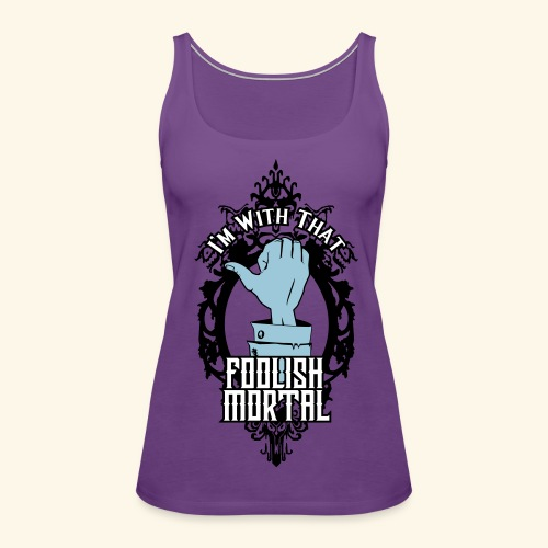 I'm With That Foolish Mortal - Women's Premium Tank Top