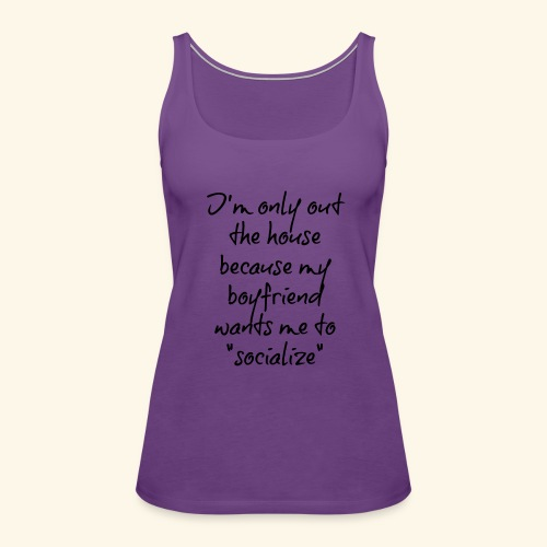 I'm only out the house because my boyfriend - Women's Premium Tank Top