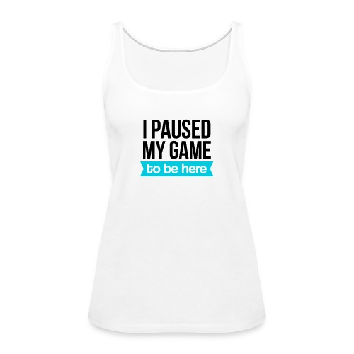 I Paused My Game - Women's Premium Tank Top