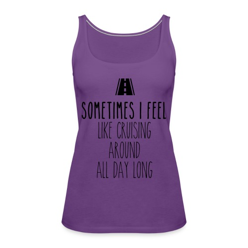 Sometimes I feel like I cruising around all day - Women's Premium Tank Top